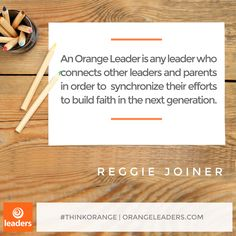 """An Orange Leader is any leader who connects other leaders and parents in order to synchronize their efforts to build faith in the next generation."" – Reggie Joiner"