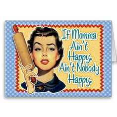 Funny Retro Mothers Day Card Retro Mother says If Momma Aint Happy...Aint Nobody Happy! This vintage image of a Retro Mom delivers this funny remark - also known as Momism from your childhood. A great retro gift! Make your Mom smile this Mothers Day! Be sure to get her the matching poster or t shirt from this line, hey maybe even a coffee mug!