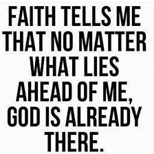 Or when reality tells me no matter what lies ahead of me god is already there