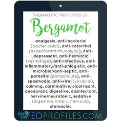 #TherapeuticProperties of #Bergamot #essentialoil  Learn how to access info like this here ---> EOprofiles.com  #analgesic, #antibacterial #bactericidal  #anticatarrhal #expectorant #mucolytic #antidepressant #antihelmintic #vermifuge #antiinfectious #antiinflammatory #antiphlogistic #antimicrobial #antiseptic #antiparasitic #parasiticide #antispasmodic #antiviral #viridical, #calming #carminative #cicatrisant #deodorant #digestive #disinfectant #nervine #neurotonic #sedative #stomachic
