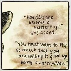 How does one become a butterfly? she asked. You must want to fly so much that you are willing to give up being a caterpillar