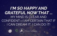 I am so happy and grateful now that… my mind is clear and confident—I am certain that if I can dream it, I can do it!