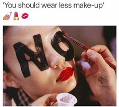 Whoever is telling you to wear less makeup can get to leaving.