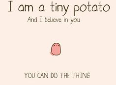 forkanna: rainbowninjaprincess1: forkanna: hellyeahpuckentine Thank you, tiny potato 200 NOTES ON THIS HOW MANY INSPIRATIONAL POTATOES DO YOU NEED Not sure why, but this is inspiring.