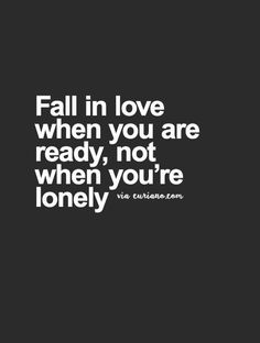 Sounds like these are wise words! Trouble is if you have been lonely for much of life and are looking for that special person, how do you resist falling in love when you meet someone who seems to be the one.