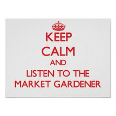 Keep Calm and Listen to the Market Gardener Posters