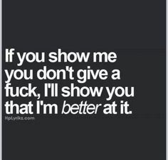 If you show me you don't give a fuck. I'll show you that I'm better at it. just try me Ms. Great Quotes, Quotes To Live By, Me Quotes, Funny Quotes, Inspirational Quotes, Qoutes, Bitch Quotes, Clever Quotes, Wisdom Quotes