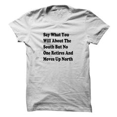 Say What You Will About The South  But No One Retires A - #long #womens hoodies. BUY-TODAY  => https://www.sunfrog.com/Funny/Say-What-You-Will-About-The-South-But-No-One-Retires-And-Moves-Up-North.html?60505