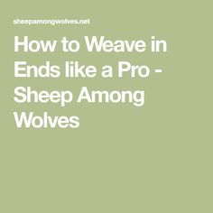 How to Weave in Ends like a Pro - Sheep Among Wolves