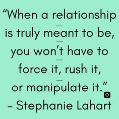 """When a relationship is truly meant to be, you won't have to force it, rush it, or manipulate it."" – Stephanie Lahart Relationship Quotes, Meant To Be, Poems, Encouragement, Positivity, Photo And Video, Motivation, Feelings, Sayings"