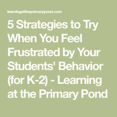 5 Strategies to Try When You Feel Frustrated by Your Students' Behavior (for K-2) - Learning at the Primary Pond