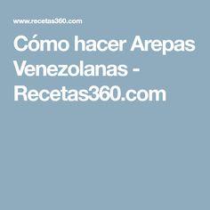 Cómo hacer Arepas Venezolanas - Recetas360.com