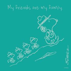My friends are my family.