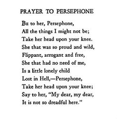 """""""Prayer to Persephone"""" — Edna St. Vincent Millay This poem by Edna St. Vincent Millay truly captures the emotion of the story of Persephone and shows her young spirit and heart full of emotions trying to change the outcome of her story. Hades Und Persephone, Aphrodite, The Words, Edna St Vincent Millay, The Wicked The Divine, Poem Quotes, Text Quotes, Greek Gods, Gods And Goddesses"""