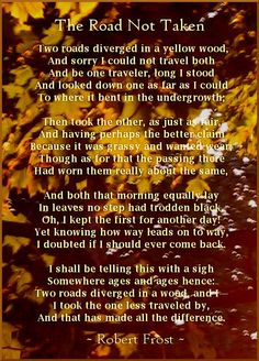 The Road Not Taken (1920 Poem by Robert Frost) My favorite poem. Something I want to do is take a picture of me standing in front of a wooden area where a hint of a path lies and have this poem overlay ontop of the photo. I think it would make for a strong powerful photo.
