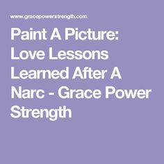 Paint A Picture: Love Lessons Learned After A Narc - Grace Power Strength