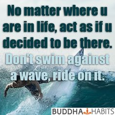 No matter where you are in life, act as if you decided to be there. Don't fight it. Be there fully. Don't swim against a wave, ride on top of it. #spirituality #consciousness #peace #buddha