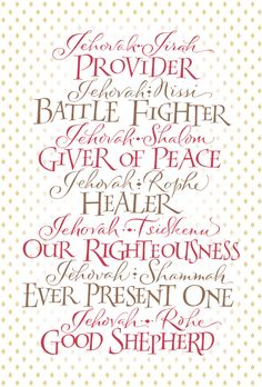 Jehovah-Jireh Provider  Jehovah-Nissi Battle Fighter  Jehovah-Shalom Giver of Peace  Jehovah-Rophe Healer  Jehovah-Tsidkenu Our Righteousness  Jehovah-Shammah Ever Present One  Jehovah-Rohi Good Shepherd