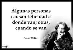 Algunas personas causan felicidad a donde van... Oscar Wilde