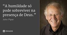 """A humildade só pode sobreviver na presença de Deus."" — John Piper"