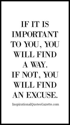 If it is important to you, you will find a way. If not, you will find an excuse.