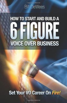 How to Start and Build a SIX FIGURE Voice Over Business: Set Your VO Career on Fire! by Bill DeWees