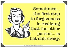 Sometimes...the first step to forgiveness is realizing that the other person...is bat-shit crazy.