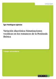Variación diacrónica : bimatizaciones vocálicas en los romances de la Península Ibérica / Igor Rodríguez Iglesias. Grin, 2014