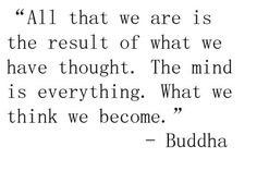"""All that we are is the result of what we have thought. The mind is everything. What we think we become."" -- Buddha"