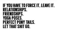 If you have to force it leave it  Relationships, friendships, yoga poses, perfect pony tails; let that go