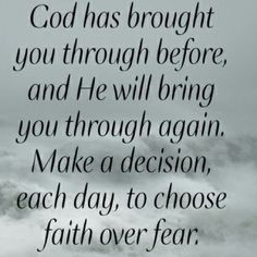 Note to self > God has brought you through before, and He will bring you through again. Make a decision, each day, to choose faith over fear. ~Joel Osteen - I needed to be reminded of this ATM! Prayer Quotes, Bible Verses Quotes, Scriptures, Quotes On Faith, Faith Sayings, Blessed Quotes, Religious Quotes, Spiritual Quotes, Life Image