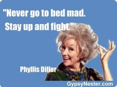 Never go to bed mad. Stay up and fight -Phyllis Diller   For more great quotes to pin to your friends: http://www.gypsynester.com/funny-inspirational-quotes.htm
