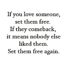 If you love someone, set them free, If the comeback, it means nobody else like them.  Set them free again.