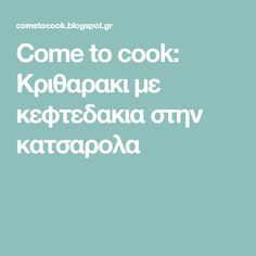 Come to cook: Κριθαρακι με κεφτεδακια στην κατσαρολα Pasta, Cooking, Blog, Kitchen, Noodles, Cuisine, Pasta Dishes