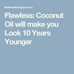 Flawless: Coconut Oil will make you Look 10 Years Younger