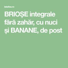 BRIOȘE integrale fără zahăr, cu nuci și BANANE, de post Sweets, Hip Bones, Banana, Bebe, Sweet Pastries, Goodies, Candy, Treats, Baking