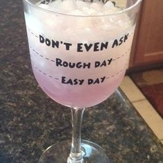 "This might not be totally accurate as my glass usually hits the ""Don't Even Ask"" line even when I had a good day..."