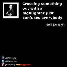 Crossing something out with a highlighter just confuses everybody. -  by Jeff Dwoskin