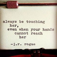 Always be touching her, even when your hands cannot reach her. - J. R. Rogue (via A Colorful Mind)