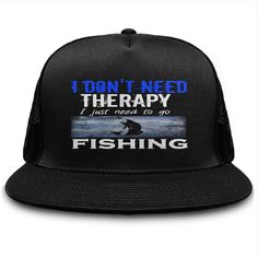I Dont Need Therapy I just Need to go Fishing Trucker Cap.  A hat for sports or times of leisure is a universal accessory to lend a sporty touch  to days of sunshine and of rain. Select your style that suits you.  Shop here at Sunfrog for trucker snapback hat, classic trucker cap.  #truckerhat #truckercap #hat #cap #caps #sportswear #Hipster #men #unisex   #giftideas #gift #sunfrog #lisaliza #women #HatsForWomenSporty
