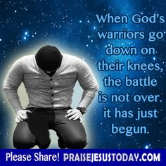When God's warriors go down on their knees, the battle is not over, it has just begun.