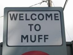 Muff, Ireland We here at Drivl love puerile humour. They have a town called Muff.