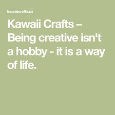 Kawaii Crafts – Being creative isn't a hobby - it is a way of life.