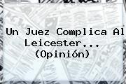 http://tecnoautos.com/wp-content/uploads/imagenes/tendencias/thumbs/un-juez-complica-al-leicester-opinion.jpg Leicester. Un juez complica al Leicester... (Opinión), Enlaces, Imágenes, Videos y Tweets - http://tecnoautos.com/actualidad/leicester-un-juez-complica-al-leicester-opinion/