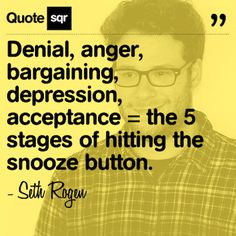 Denial, anger, bargaining, depression, acceptance = the 5 stages of hitting the snooze button. .  - Seth Rogen #quotesqr
