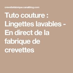 Tuto couture : Lingettes lavables - En direct de la fabrique de crevettes