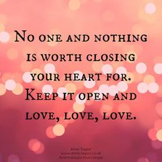 No one and nothing is worth closing your heart for.  Keep it open and love, love, love.