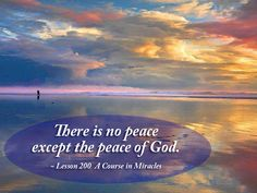 There is no peace except the peace of God. ~ Lesson 200, A Course in Miracles #acim  https://www.facebook.com/AwakeningtoLoveACIM/photos/pb.563608800452392.-2207520000.1437326005./720607554752515/?type=3&theater