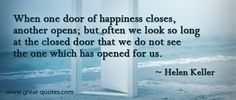 When one door of happiness closes another opens;  but often we look so long at the closed door that we do not see  the one which has opened for us