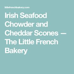 Irish Seafood Chowder and Cheddar Scones — The Little French Bakery